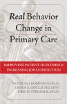 Real Behavior Change in Primary Care: Improving Patient Outcomes and Increasing Job Satisfaction - Patricia J. Robinson, Kirk D. Strosahl, Debra Gould, Kirk Strosahl