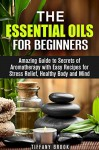 Essential Oils for Beginners: Amazing Guide to Secrets of Aromatherapy with Easy Recipes for Stress Relief, Healthy Body and Mind (Relaxation, Meditation & Stress Relief) - Tiffany Brook