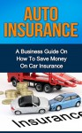 Auto Insurance: A Business Guide on How to Save Money on Car Insurance (Home insurance, car insurance, health insurance) - Ryan Smith
