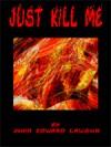 Just Kill Me - John Edward Lawson