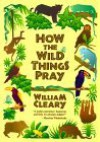How the Wild Things Pray - William Cleary