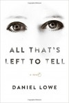 All That's Left to Tell: A Novel - Daniel Lowe