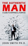 The Authentic Man: A Guide to Happiness and Purpose - John Smith