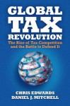 Global Tax Revolution: The Rise of Tax Competition and the Battle to Defend It - Daniel Mitchell, Chris Edwards
