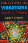 Edgar Cayce on Vibrations - Kevin J. Todeschi