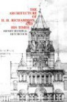 The Architecture of H. H. Richardson and His Times - Henry-Russell Hitchcock