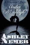 Under The Moonlight: A Mermaid's Tale - Ashley Nemer