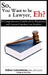 So, You Want to Be a Lawyer, Eh?: A Comprehensive Guidebook for Prospective and Current Canadian Law Students - Adam Letourneau