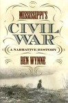 Mississippi's Civil War: A Narrative History (State Narratives of the Civil War) - Ben Wynne