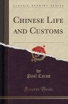 Chinese Life and Customs (Classic Reprint) - Paul Carus
