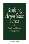Banking Across State Lines: Public and Private Consequences - Peter S. Rose