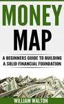 Money Map: A Beginner's Guide to Building a Solid Financial Foundation (Financial Freedom, Money, Cash, Investing, Wealth Building) - William Walton