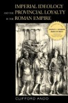 Imperial Ideology and Provincial Loyalty in the Roman Empire (Classics and Contemporary Thought) - Clifford Ando