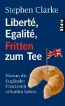 Liberté, Égalité, Fritten Zum Tee: Warum Die Engländer Frankreich Erfunden Haben - Stephen Clarke, Johannes Sabinski