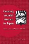Creating Socialist Women in Japan: Gender, Labour and Activism, 1900 1937 - Vera Mackie