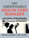 The Indispensable Health Care Manager: Success Strategies for a Changing Environment - Wendy Leebov, Gail Scott
