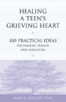 Healing a Teen's Grieving Heart: 100 Practical Ideas for Families, Friends and Caregivers - Alan D. Wolfelt