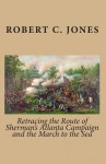 Retracing the Route of Sherman's Atlanta Campaign and the March to the Sea - Robert C. Jones