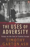 Uses of Adversity: Essays on the Fate of Central Europe - Timothy Garton Ash