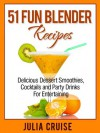 51 Fun Blender Recipes: Delicious Dessert Smoothies, Cocktails and Party Drinks For Entertaining - Julia Cruise