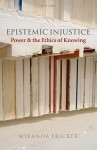 Epistemic Injustice: Power and the Ethics of Knowing - Miranda Fricker