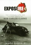 Exposure: The Unusual Life and Violent Death of Bob Carlos Clarke - Simon Garfield