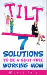 TILT - 7 Solutions To Be A Guilt-free Working Mom - Marci Fair