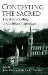 Contesting The Sacred: The Anthropology Of Christian Pilgrimage - John Eade, Michael J. Sallnow