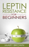 Leptin Resistance For Beginners: Managing Your Hormones for Weight And Appetite Control. - Mary Brown
