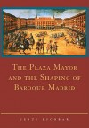 The Plaza Mayor and the Shaping of Baroque Madrid - Jesus Escobar