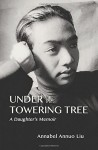 Under The Towering Tree: A Daughter's Memoir - Annabel Annuo Liu
