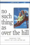 No Such Thing as Over the Hill: Making the Most of Life After 60 - James R. Kok, James Calvin Schaap