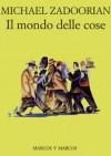 Il mondo delle cose - Michael Zadoorian, Michele Foschini, Gioia Guerzoni