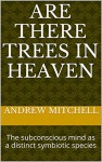 Are There Trees In Heaven: The subconscious mind as a distinct symbiotic species - Andrew Mitchell