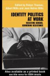 Identity Politics at Work: Resisting Gender, Gendering Resistance - Jean Helms-Mills, Albert J. Mills, Robyn Thomas