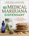 The Medical Marijuana Dispensary: Understanding, Medicating, and Cooking with Cannabis - Laurie Wolf, Mary Wolf, Paul Armentano