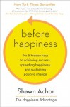Before Happiness: The 5 Hidden Keys to Achieving Success, Spreading Happiness, and Sustaining Positive Change - Shawn Achor