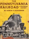 The Pennsylvania Railroad: A pictorial history - Edwin P. Alexander