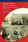 Hidden Hands: Egyptian Workforces in Petrie Excavation Archives, 1880-1924 - Stephen Quirke
