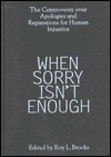 When Sorry Isn't Enough: The Controversy Over Apologies and Reparations for Human Injustice - James F. Petras