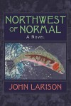 Northwest of Normal - John Larison