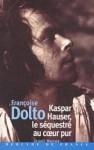 Kaspar Hauser, le séquestré au cœur pur - Françoise Dolto