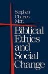 Biblical Ethics and Social Change - Stephen Charles Mott