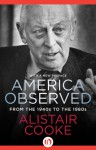 America Observed: From the 1940s to the 1980s - Alistair Cooke