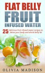 Flat Belly Fruit Infused Water: 25 delicious fruit infused water recipes to detox your body and shrink belly fat (Flat belly series Book 1) - Olivia Madison