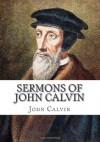 Sermons of John Calvin: A Selection of Thirty Six Various Sermons - John Calvin