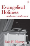 Evangelical Holiness: And Other Addresses - Iain H. Murray