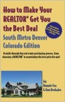 How to Make Your Realtor Get You the Best Deal South Metro Denver, Colorado: A Guide Through the Real Estate Purchasing Process, from Choosing a Realtor ... to Make Your Realtor Get You the Best Deal) - Cox Bonnie, Ken Deshaies