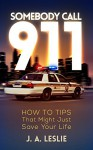 SOMEBODY CALL 911: HOW TO TIPS That Might Just Save Your Life - J. A. Leslie, books-design.com