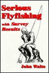 Serious Flyfishing: With Survey Reults - John Waite